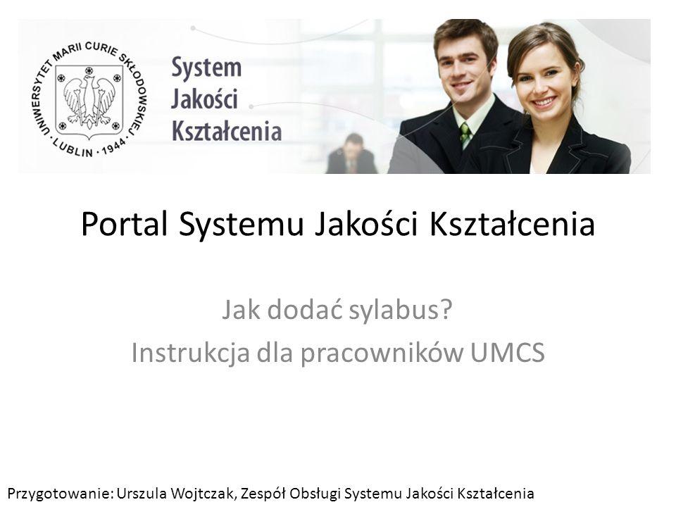 Portal Systemu Jakości Kształcenia Jak dodać sylabus? Instrukcja dla pracowników UMCS Przygotowanie: Urszula Wojtczak, Zespół Obsługi Systemu Jakości