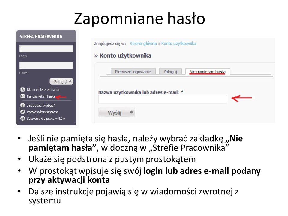 Zapomniane hasło Jeśli nie pamięta się hasła, należy wybrać zakładkę Nie pamiętam hasła, widoczną w Strefie Pracownika Ukaże się podstrona z pustym prostokątem W prostokąt wpisuje się swój login lub adres e-mail podany przy aktywacji konta Dalsze instrukcje pojawią się w wiadomości zwrotnej z systemu