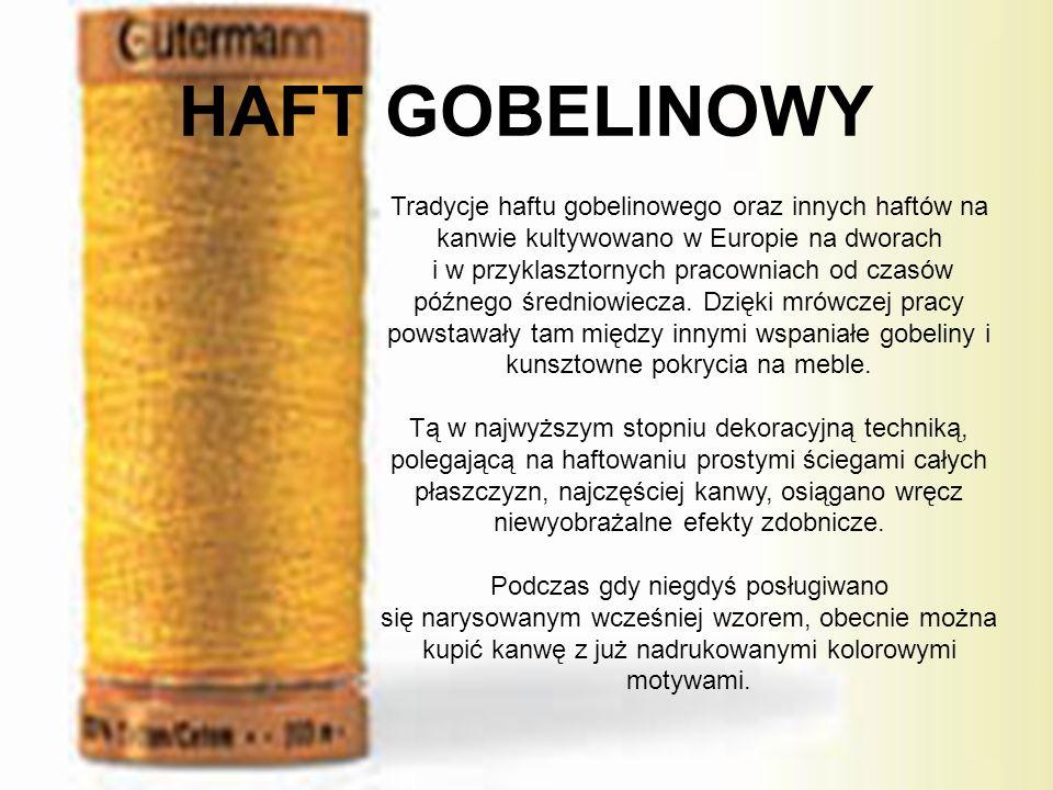 HAFT GOBELINOWY Tradycje haftu gobelinowego oraz innych haftów na kanwie kultywowano w Europie na dworach i w przyklasztornych pracowniach od czasów późnego średniowiecza.