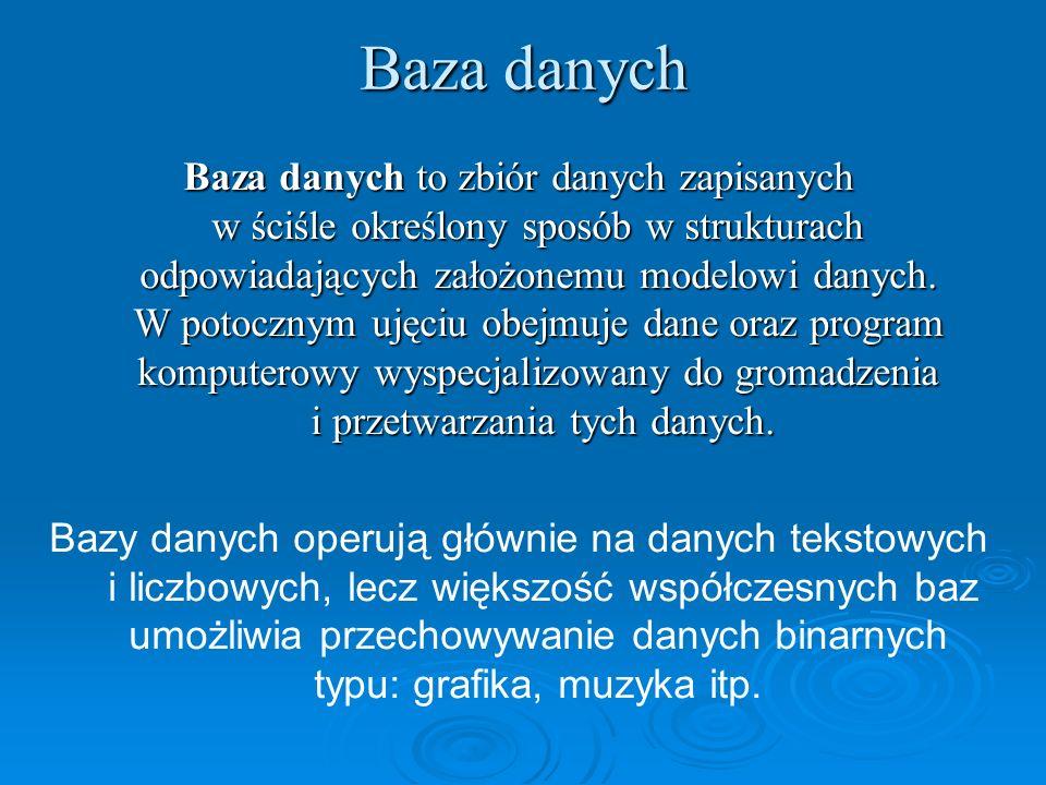 Baza danych Baza danych to zbiór danych zapisanych w ściśle określony sposób w strukturach odpowiadających założonemu modelowi danych. W potocznym uję