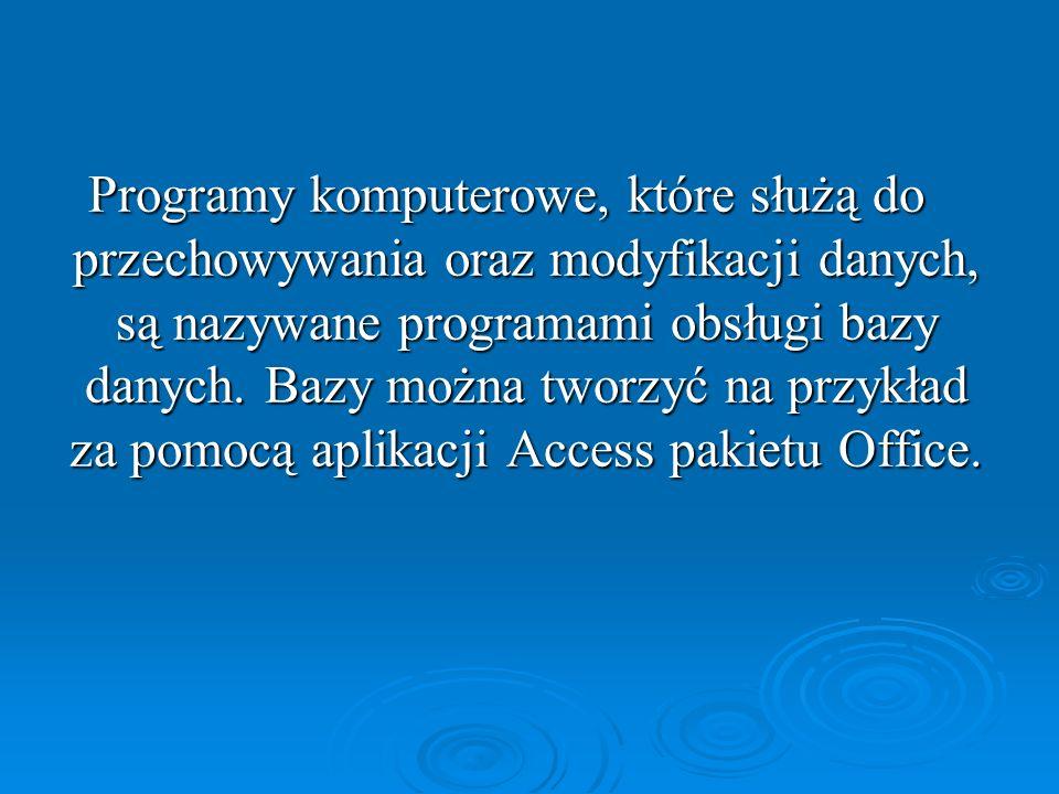 Programy komputerowe, które służą do przechowywania oraz modyfikacji danych, są nazywane programami obsługi bazy danych. Bazy można tworzyć na przykła