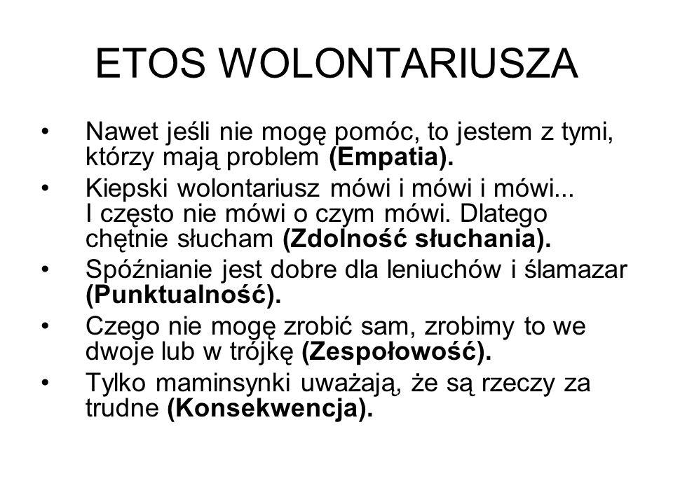 ETOS WOLONTARIUSZA Nawet jeśli nie mogę pomóc, to jestem z tymi, którzy mają problem (Empatia). Kiepski wolontariusz mówi i mówi i mówi... I często ni