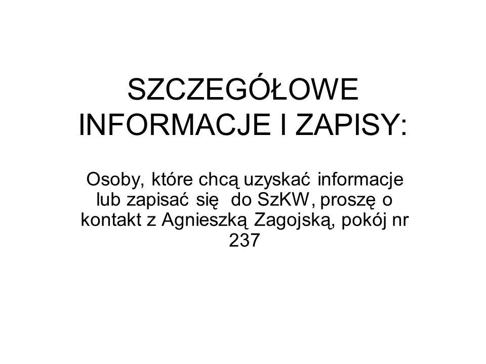 SZCZEGÓŁOWE INFORMACJE I ZAPISY: Osoby, które chcą uzyskać informacje lub zapisać się do SzKW, proszę o kontakt z Agnieszką Zagojską, pokój nr 237