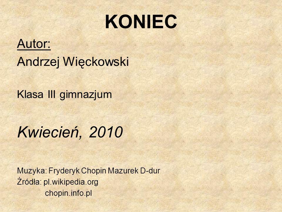 KONIEC Autor: Andrzej Więckowski Klasa III gimnazjum Kwiecień, 2010 Muzyka: Fryderyk Chopin Mazurek D-dur Źródła: pl.wikipedia.org chopin.info.pl