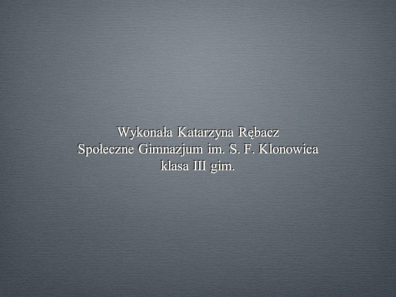 Wykonała Katarzyna Rębacz Społeczne Gimnazjum im. S. F. Klonowica klasa III gim.