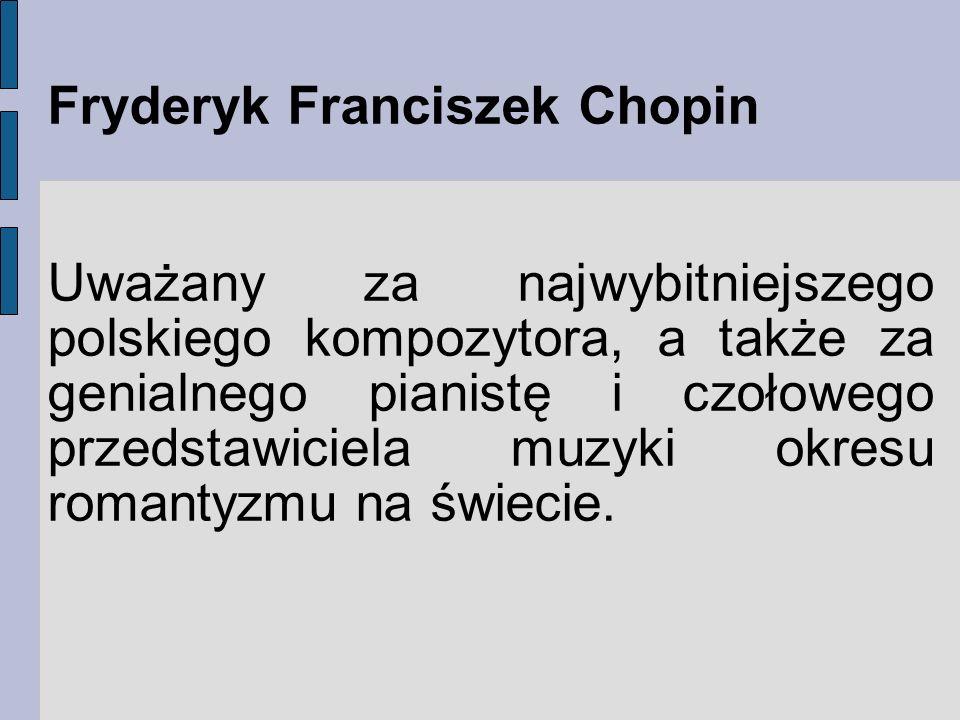 Fryderyk Franciszek Chopin Uważany za najwybitniejszego polskiego kompozytora, a także za genialnego pianistę i czołowego przedstawiciela muzyki okres