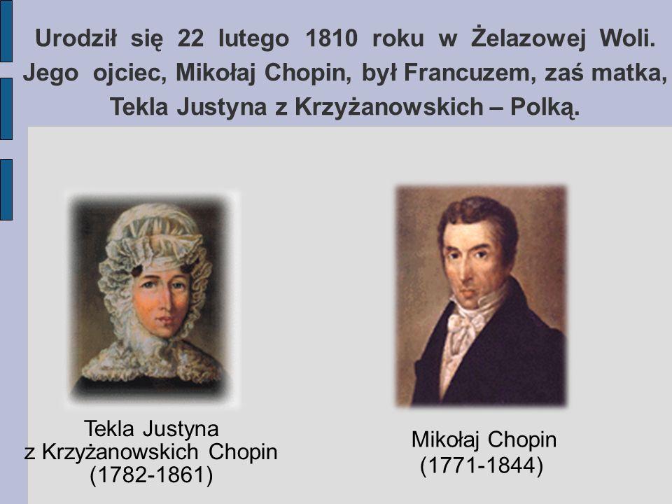 Urodził się 22 lutego 1810 roku w Żelazowej Woli. Jego ojciec, Mikołaj Chopin, był Francuzem, zaś matka, Tekla Justyna z Krzyżanowskich – Polką. Tekla