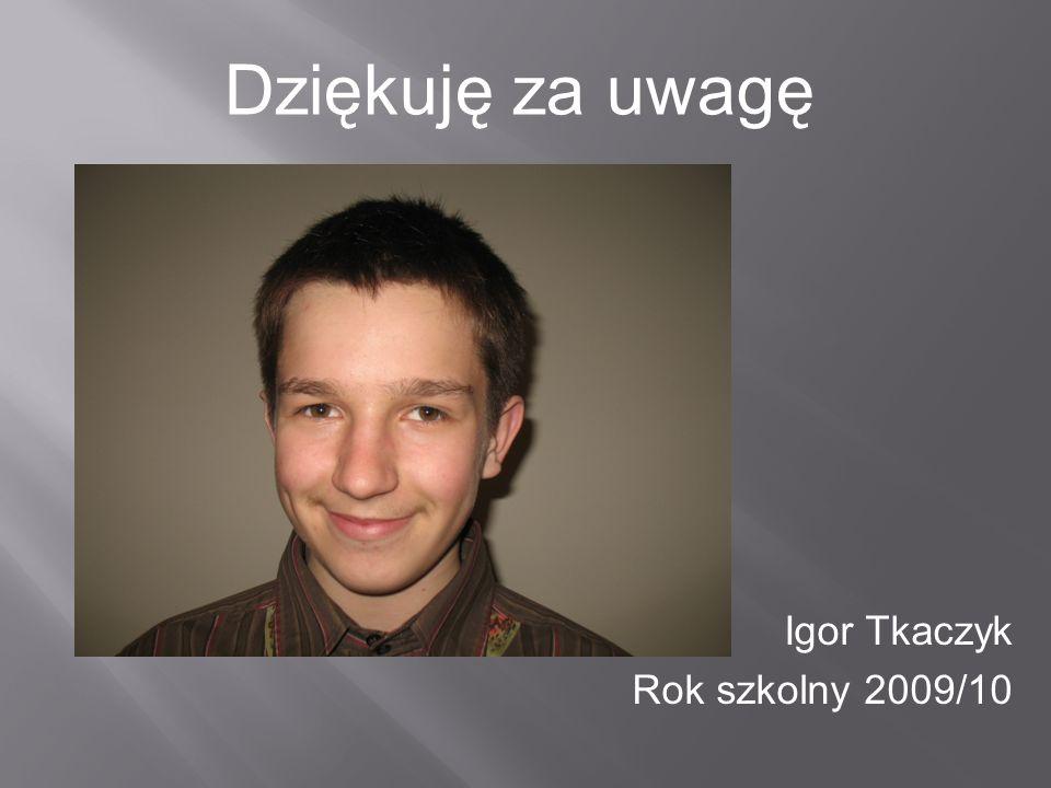 Igor Tkaczyk Rok szkolny 2009/10 Dziękuję za uwagę