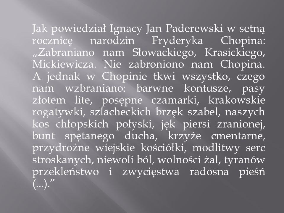 Jak powiedział Ignacy Jan Paderewski w setną rocznicę narodzin Fryderyka Chopina: Zabraniano nam Słowackiego, Krasickiego, Mickiewicza. Nie zabroniono