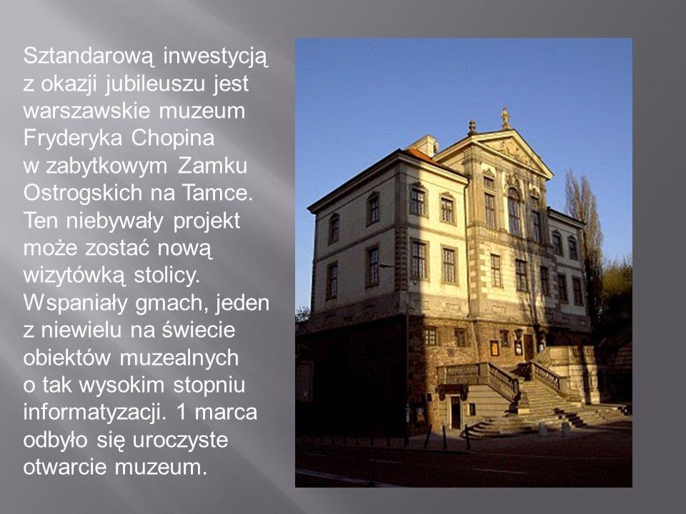 Sztandarową inwestycją z okazji jubileuszu jest warszawskie muzeum Fryderyka Chopina w zabytkowym Zamku Ostrogskich na Tamce. Ten niebywały projekt mo