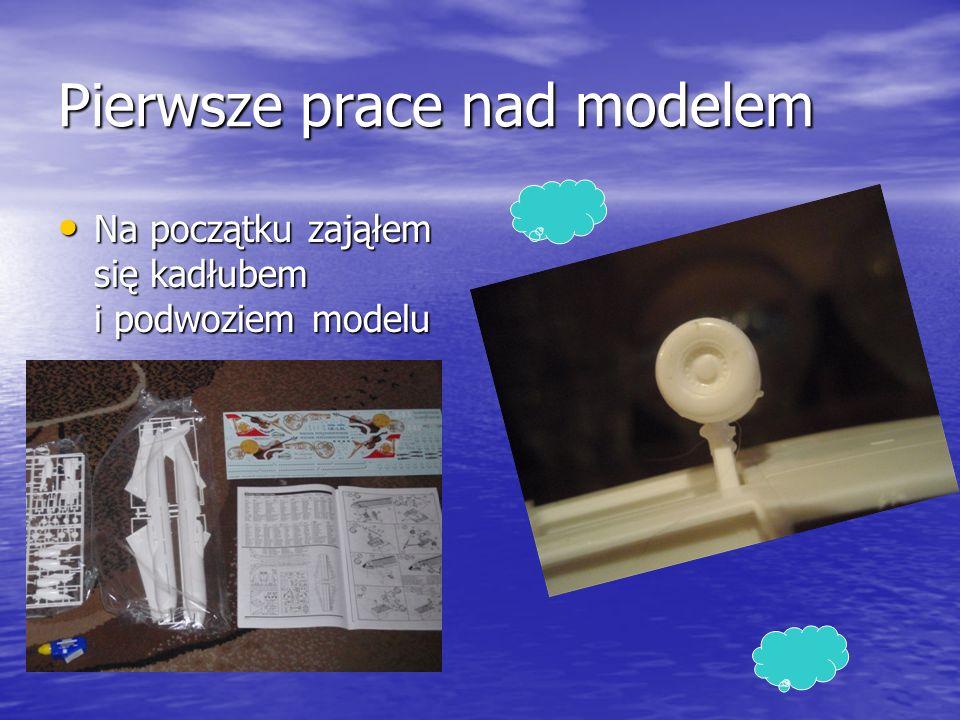 Pierwsze prace nad modelem Na początku zająłem się kadłubem i podwoziem modelu Na początku zająłem się kadłubem i podwoziem modelu
