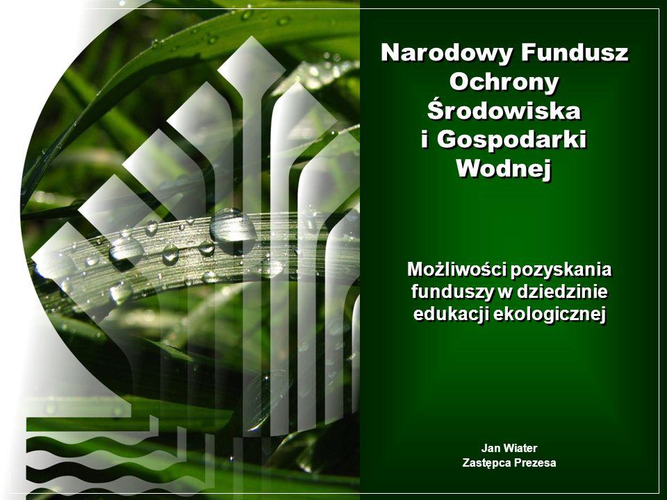 Narodowy Fundusz Ochrony Środowiska i Gospodarki Wodnej Możliwości pozyskania funduszy w dziedzinie edukacji ekologicznej Narodowy Fundusz Ochrony Środowiska i Gospodarki Wodnej Narodowy Fundusz Ochrony Środowiska i Gospodarki Wodnej Jan Wiater Zastępca Prezesa