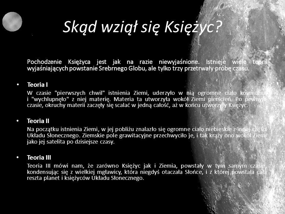 Skąd wziął się Księżyc? Pochodzenie Księżyca jest jak na razie niewyjaśnione. Istnieje wiele teorii wyjaśniających powstanie Srebrnego Globu, ale tylk