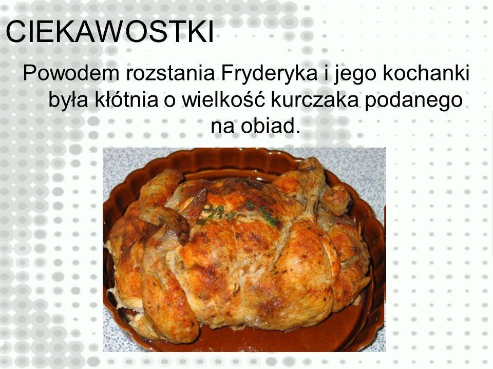 CIEKAWOSTKI Powodem rozstania Fryderyka i jego kochanki była kłótnia o wielkość kurczaka podanego na obiad.