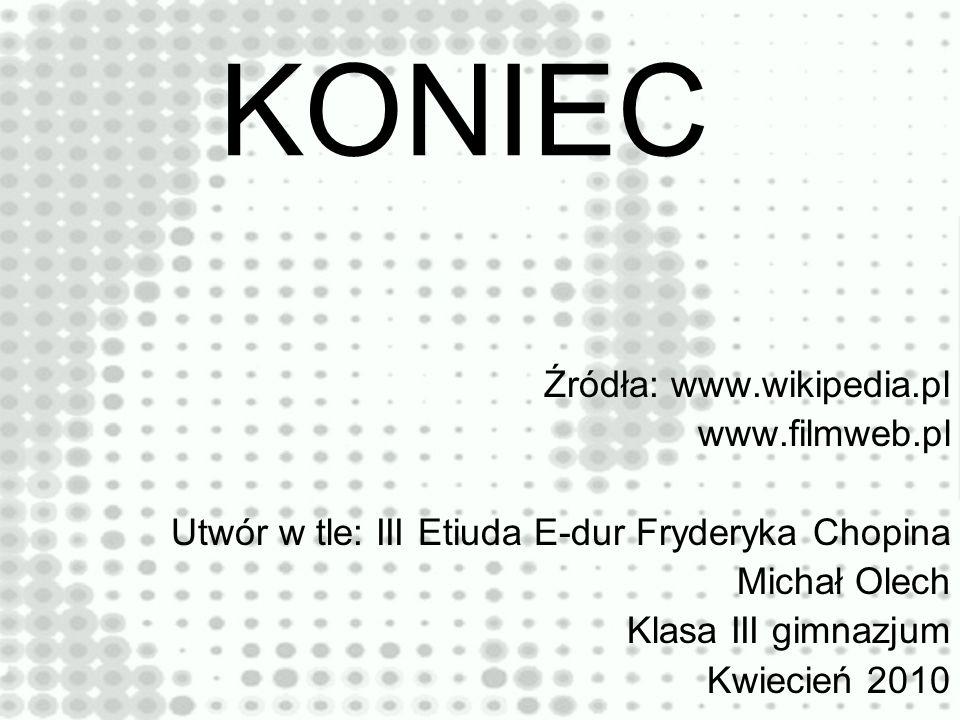 KONIEC Źródła: www.wikipedia.pl www.filmweb.pl Utwór w tle: III Etiuda E-dur Fryderyka Chopina Michał Olech Klasa III gimnazjum Kwiecień 2010
