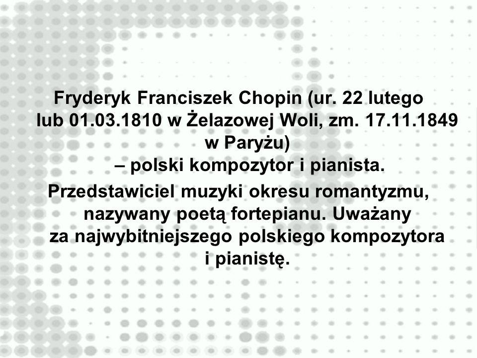 Fryderyk Franciszek Chopin (ur. 22 lutego lub 01.03.1810 w Żelazowej Woli, zm. 17.11.1849 w Paryżu) – polski kompozytor i pianista. Przedstawiciel muz