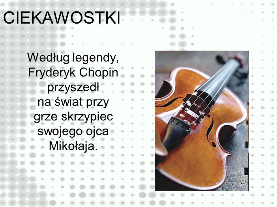 Według legendy, Fryderyk Chopin przyszedł na świat przy grze skrzypiec swojego ojca Mikołaja.