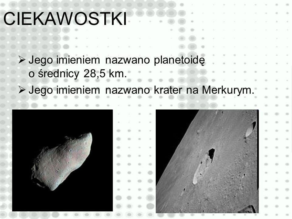 CIEKAWOSTKI Jego imieniem nazwano planetoidę o średnicy 28,5 km. Jego imieniem nazwano krater na Merkurym.