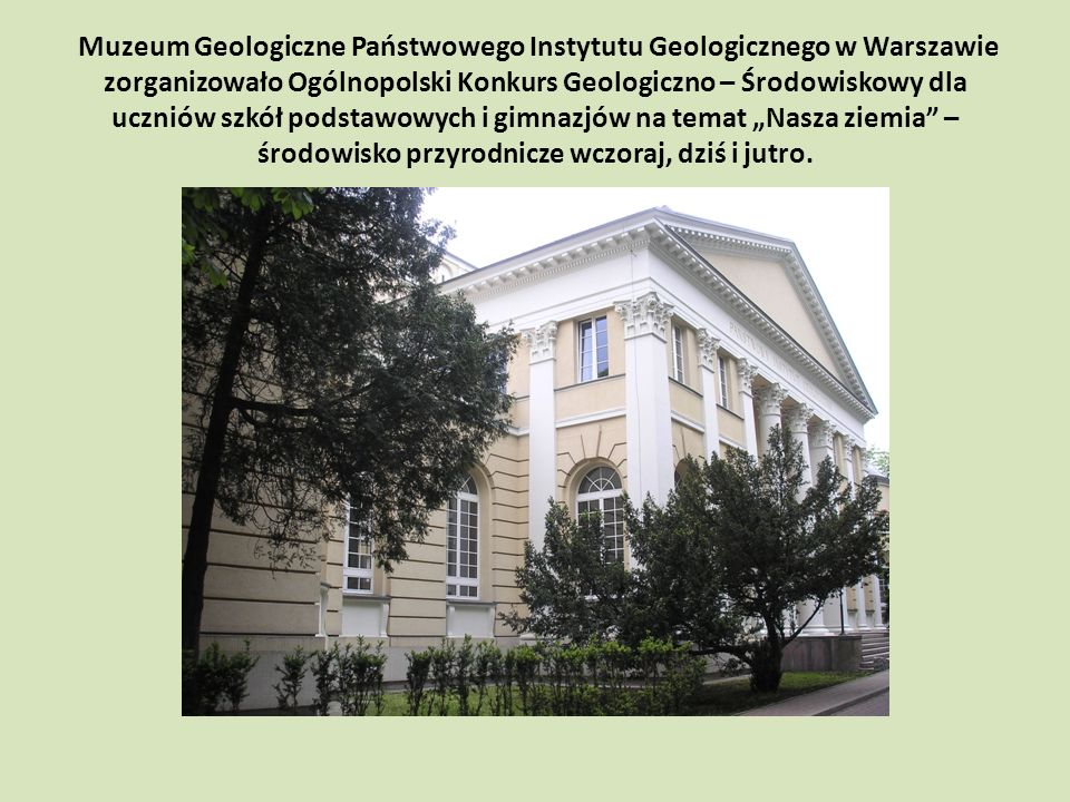 Muzeum Geologiczne Państwowego Instytutu Geologicznego w Warszawie zorganizowało Ogólnopolski Konkurs Geologiczno – Środowiskowy dla uczniów szkół podstawowych i gimnazjów na temat Nasza ziemia – środowisko przyrodnicze wczoraj, dziś i jutro.