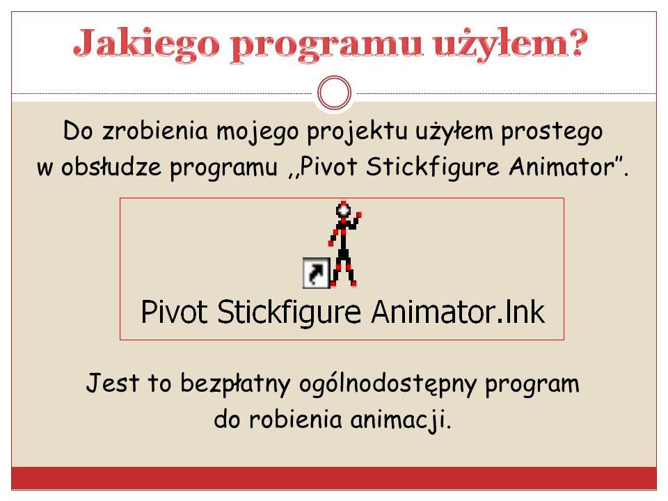 Do zrobienia mojego projektu użyłem prostego w obsłudze programu,,Pivot Stickfigure Animator. Jest to bezpłatny ogólnodostępny program do robienia ani