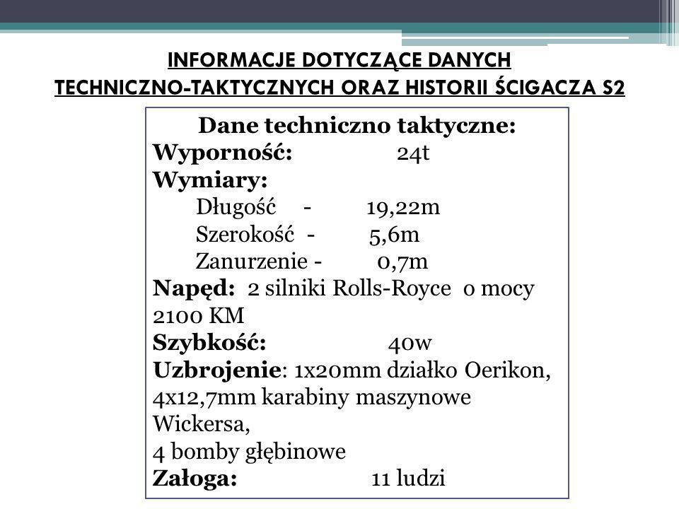 Dane techniczno taktyczne: Wyporność: 24t Wymiary: Długość - 19,22m Szerokość - 5,6m Zanurzenie - 0,7m Napęd: 2 silniki Rolls-Royce o mocy 2100 KM Szybkość: 40w Uzbrojenie: 1x20mm działko Oerikon, 4x12,7mm karabiny maszynowe Wickersa, 4 bomby głębinowe Załoga: 11 ludzi INFORMACJE DOTYCZĄCE DANYCH TECHNICZNO-TAKTYCZNYCH ORAZ HISTORII ŚCIGACZA S2