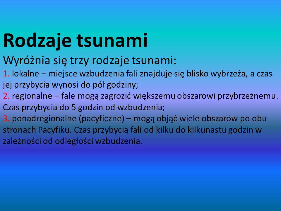 Rodzaje tsunami Wyróżnia się trzy rodzaje tsunami: 1. lokalne – miejsce wzbudzenia fali znajduje się blisko wybrzeża, a czas jej przybycia wynosi do p
