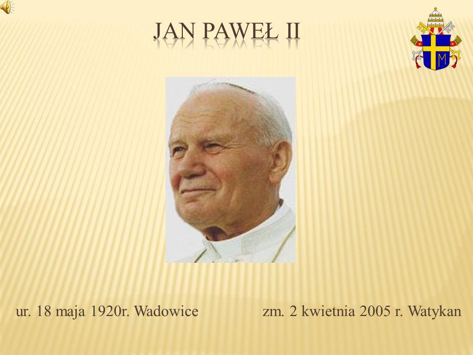 ur. 18 maja 1920r. Wadowice zm. 2 kwietnia 2005 r. Watykan