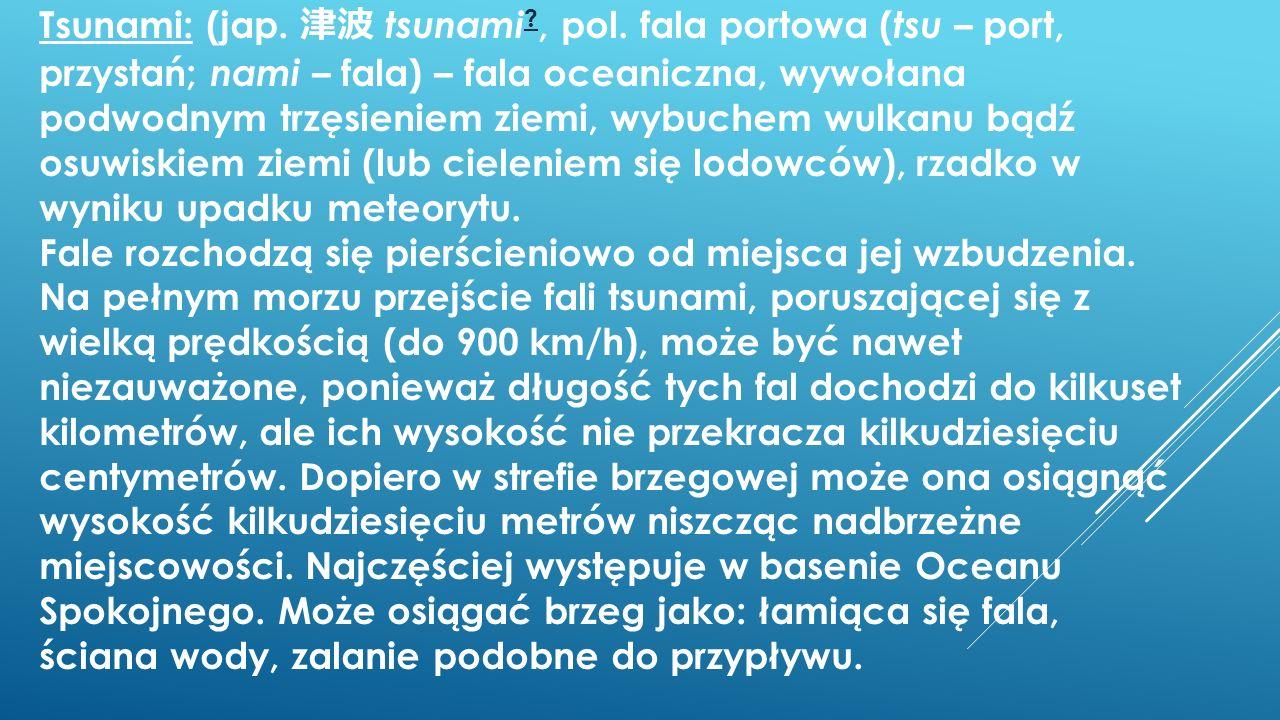 Tsunami: (jap. tsunami ?, pol. fala portowa ( tsu – port, przystań; nami – fala) – fala oceaniczna, wywołana podwodnym trzęsieniem ziemi, wybuchem wul
