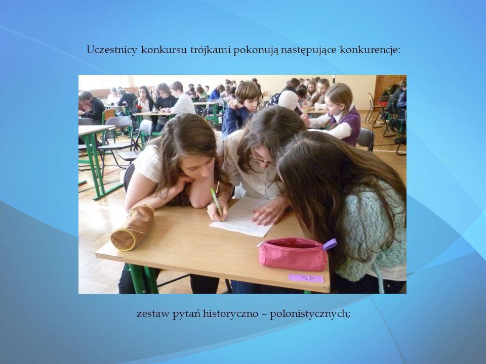 Uczestnicy konkursu trójkami pokonują następujące konkurencje: zestaw pytań historyczno – polonistycznych;