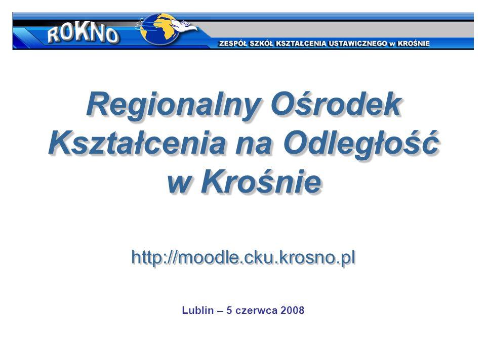 Regionalny Ośrodek Kształcenia na Odległość w Krośnie http://moodle.cku.krosno.pl Regionalny Ośrodek Kształcenia na Odległość w Krośnie http://moodle.cku.krosno.pl Lublin – 5 czerwca 2008