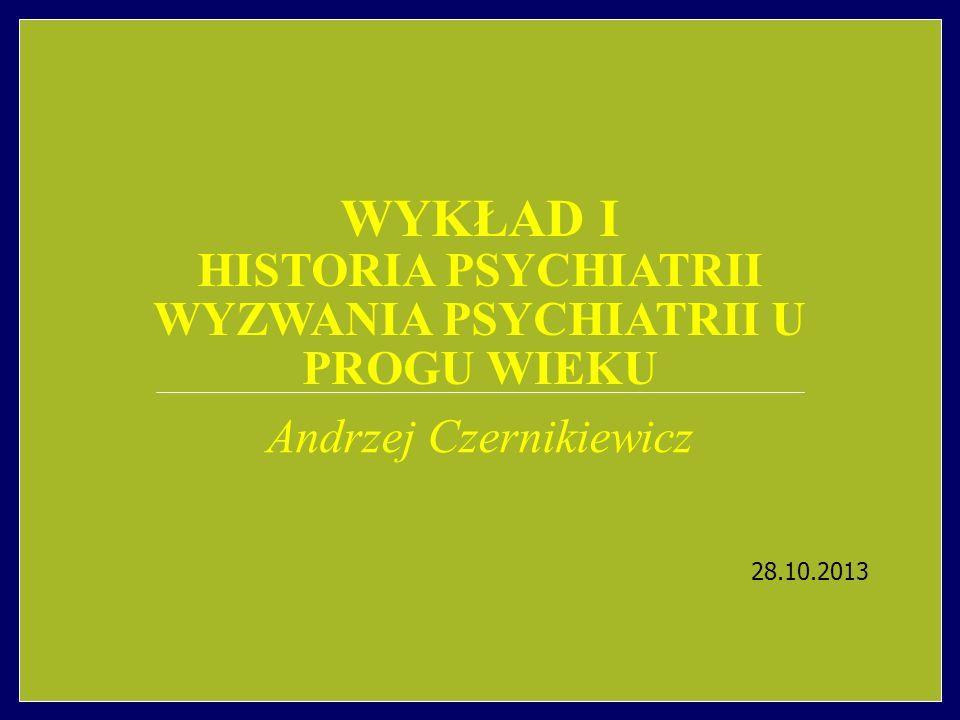 WYKŁAD I HISTORIA PSYCHIATRII WYZWANIA PSYCHIATRII U PROGU WIEKU Andrzej Czernikiewicz 28.10.2013