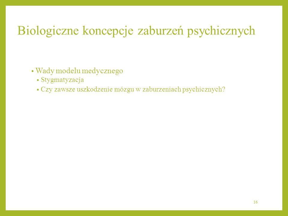 Biologiczne koncepcje zaburzeń psychicznych Wady modelu medycznego Stygmatyzacja Czy zawsze uszkodzenie mózgu w zaburzeniach psychicznych? 16