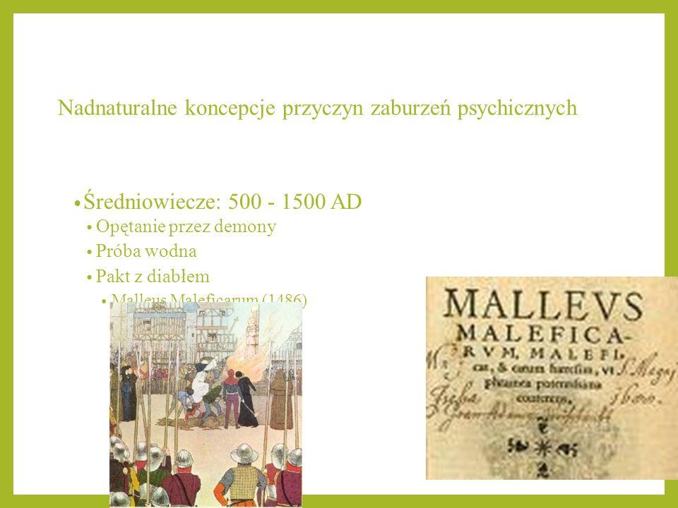 Nadnaturalne koncepcje przyczyn zaburzeń psychicznych Średniowiecze: 500 - 1500 AD Opętanie przez demony Próba wodna Pakt z diabłem Malleus Maleficaru