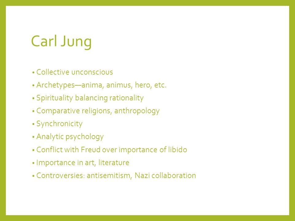 Carl Jung Collective unconscious Archetypesanima, animus, hero, etc. Spirituality balancing rationality Comparative religions, anthropology Synchronic