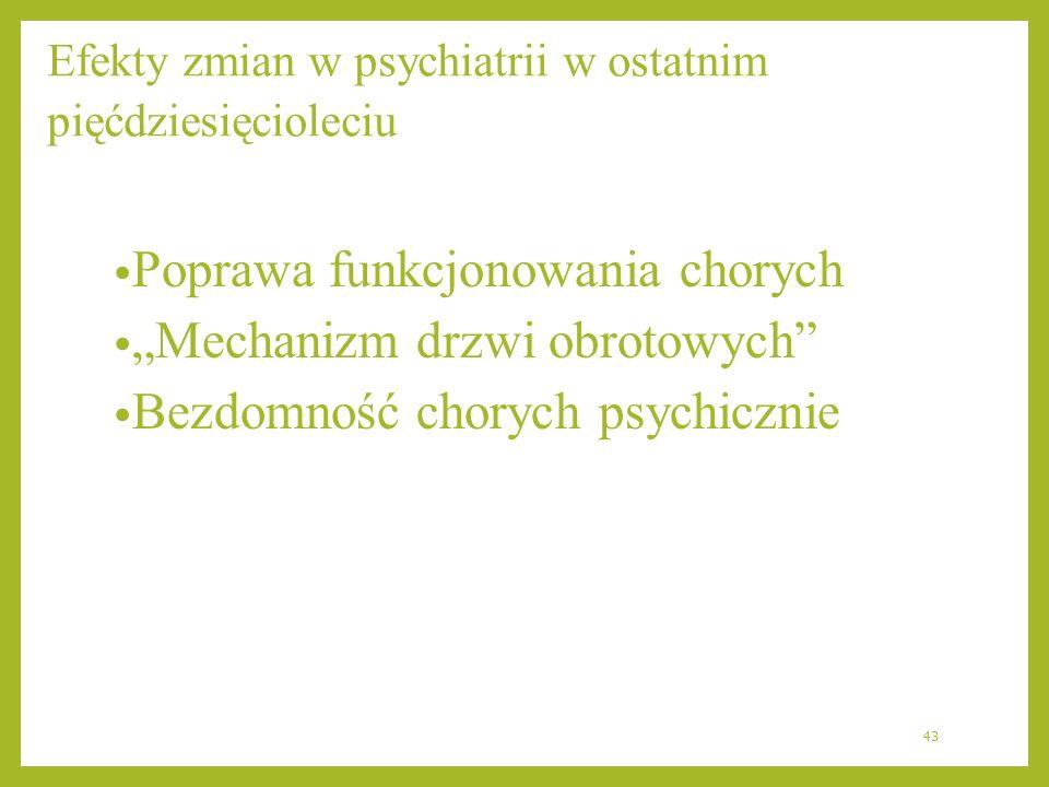 Efekty zmian w psychiatrii w ostatnim pięćdziesięcioleciu Poprawa funkcjonowania chorych Mechanizm drzwi obrotowych Bezdomność chorych psychicznie 43