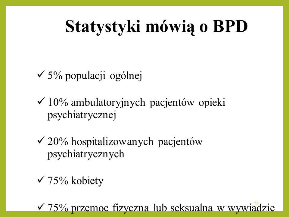 66 Statystyki mówią o BPD 5% populacji ogólnej 10% ambulatoryjnych pacjentów opieki psychiatrycznej 20% hospitalizowanych pacjentów psychiatrycznych 7