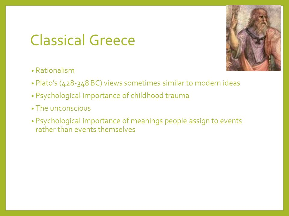 Classical Greece Rationalism Platos (428-348 BC) views sometimes similar to modern ideas Psychological importance of childhood trauma The unconscious Psychological importance of meanings people assign to events rather than events themselves