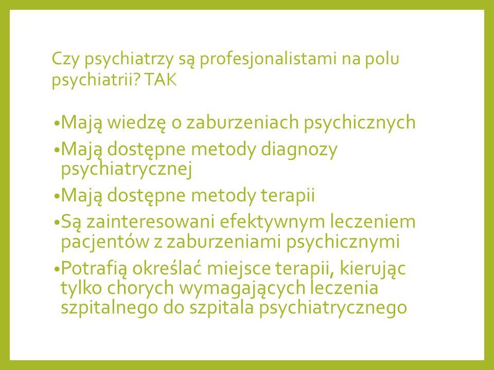 Czy psychiatrzy są profesjonalistami na polu psychiatrii? TAK Mają wiedzę o zaburzeniach psychicznych Mają dostępne metody diagnozy psychiatrycznej Ma