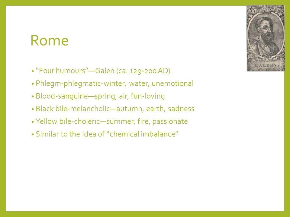 Rome Four humoursGalen (ca. 129-200 AD) Phlegm-phlegmatic-winter, water, unemotional Blood-sanguinespring, air, fun-loving Black bile-melancholicautum