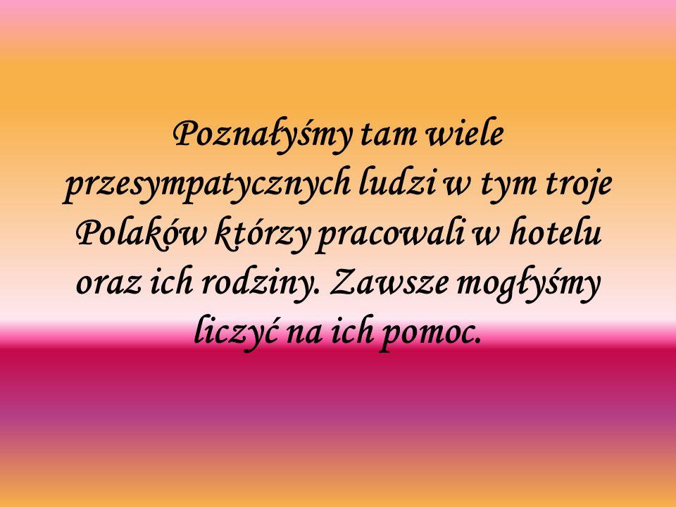 Poznałyśmy tam wiele przesympatycznych ludzi w tym troje Polaków którzy pracowali w hotelu oraz ich rodziny.