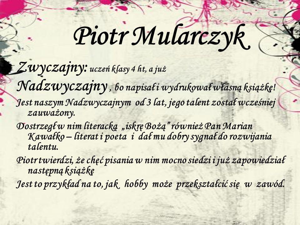 Piotr Mularczyk Zwyczajny: uczeń klasy 4 ht, a już Nadzwyczajny, bo napisał i wydrukował własną książkę! Jest naszym Nadzwyczajnym od 3 lat, jego tale