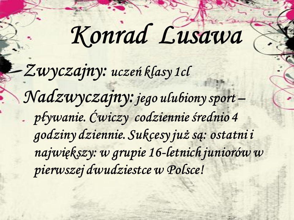 Konrad Lusawa Zwyczajny: uczeń klasy 1cl Nadzwyczajny: jego ulubiony sport – pływanie. Ćwiczy codziennie średnio 4 godziny dziennie. Sukcesy już są: o