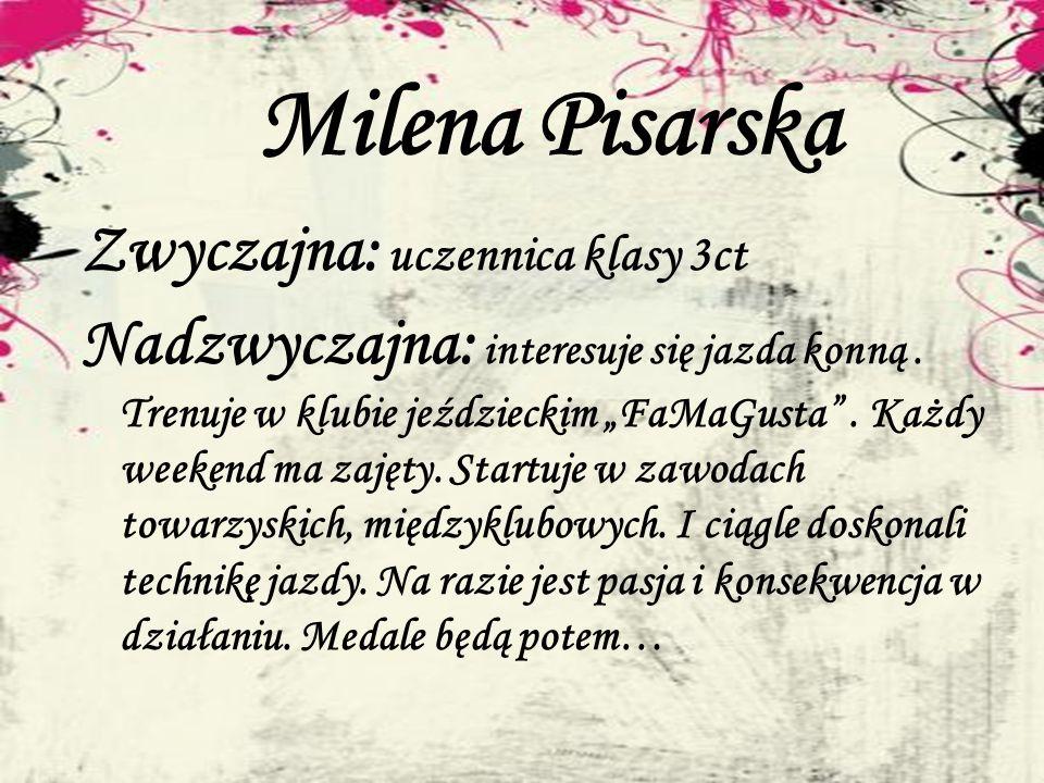 Milena Pisarska Zwyczajna: uczennica klasy 3ct Nadzwyczajna: interesuje się jazda konną. Trenuje w klubie jeździeckim FaMaGusta. Każdy weekend ma zaję