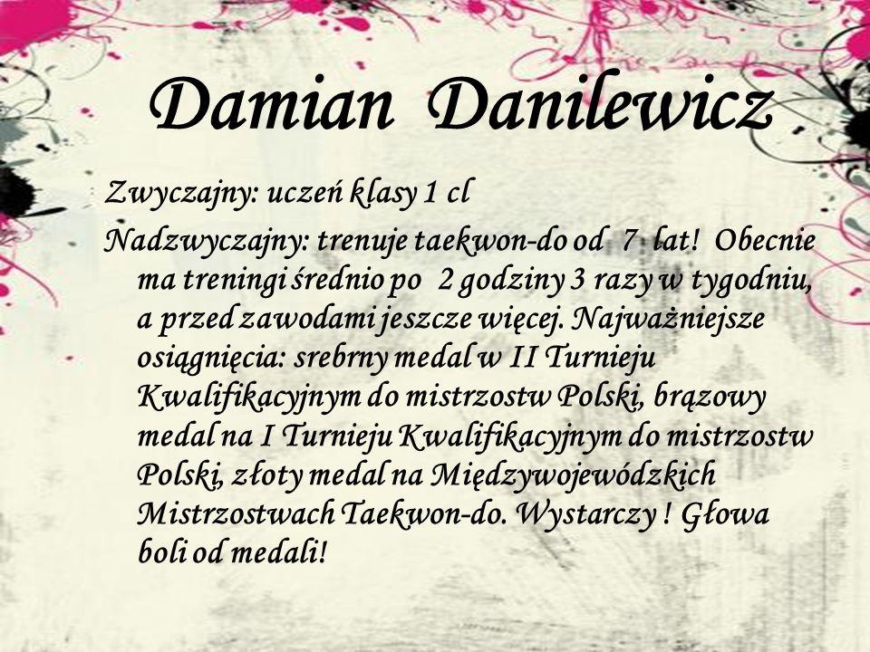 Damian Danilewicz Zwyczajny: uczeń klasy 1 cl Nadzwyczajny: trenuje taekwon-do od 7 lat! Obecnie ma treningi średnio po 2 godziny 3 razy w tygodniu, a