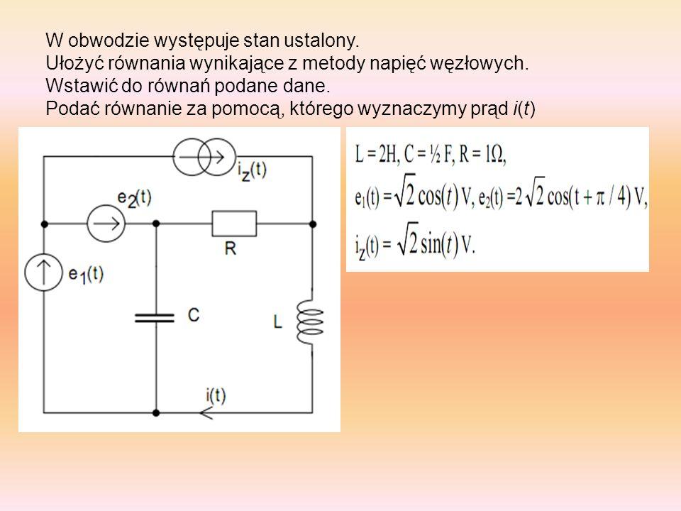 W obwodzie występuje stan ustalony. Ułożyć równania wynikające z metody napięć węzłowych. Wstawić do równań podane dane. Podać równanie za pomocą, któ