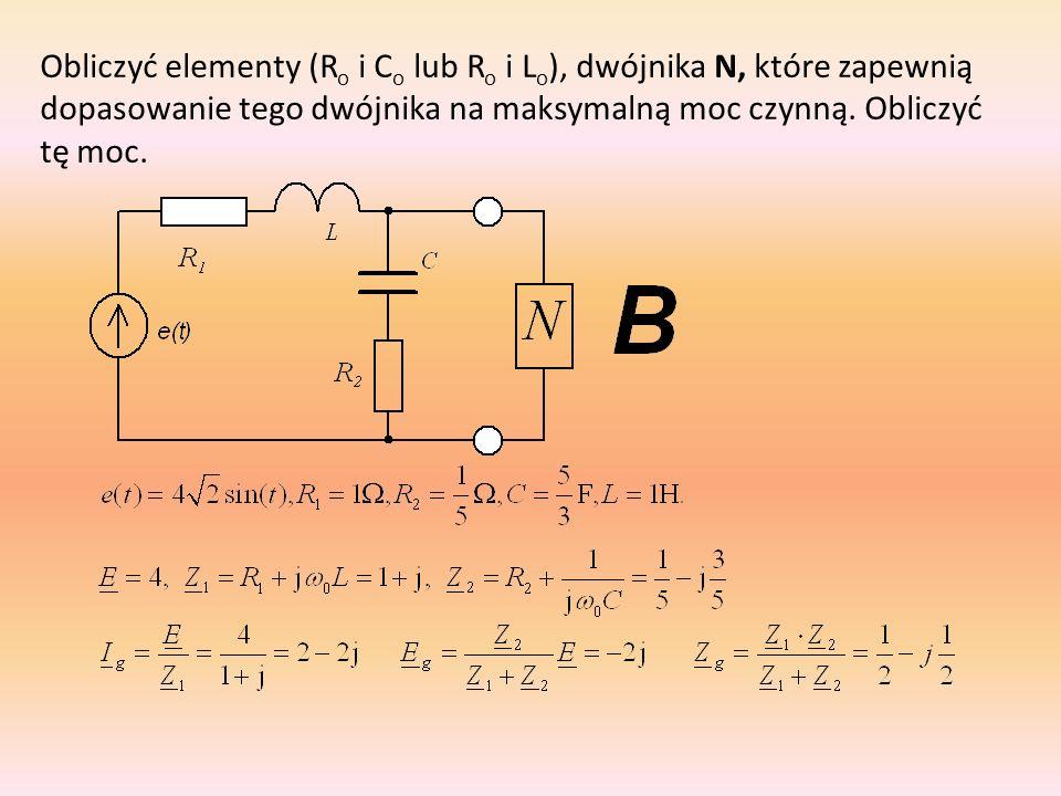 Obliczyć elementy (R o i C o lub R o i L o ), dwójnika N, które zapewnią dopasowanie tego dwójnika na maksymalną moc czynną. Obliczyć tę moc.