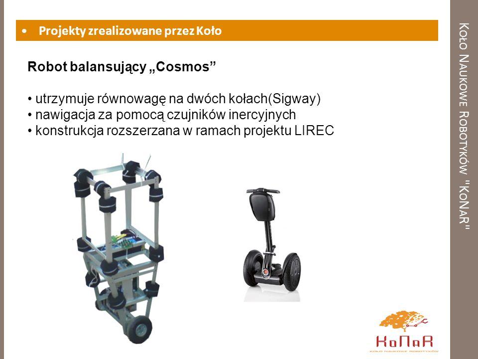 K OŁO N AUKOWE R OBOTYKÓW K O N A R Projekty zrealizowane przez Koło Robot balansujący Cosmos utrzymuje równowagę na dwóch kołach(Sigway) nawigacja za pomocą czujników inercyjnych konstrukcja rozszerzana w ramach projektu LIREC