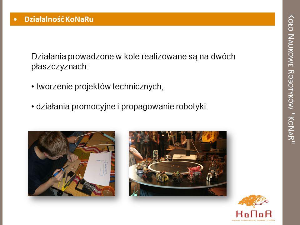 K OŁO N AUKOWE R OBOTYKÓW K O N A R Działalność KoNaRu Działania prowadzone w kole realizowane są na dwóch płaszczyznach: tworzenie projektów technicznych, działania promocyjne i propagowanie robotyki.