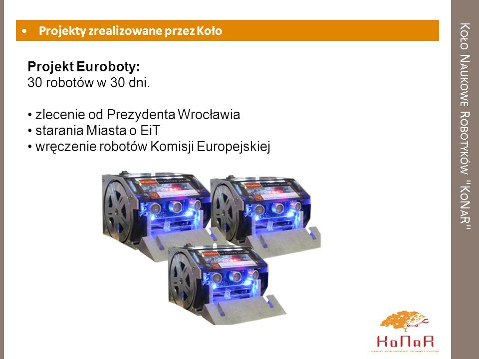 K OŁO N AUKOWE R OBOTYKÓW K O N A R Projekty zrealizowane przez Koło Projekt Euroboty: 30 robotów w 30 dni.