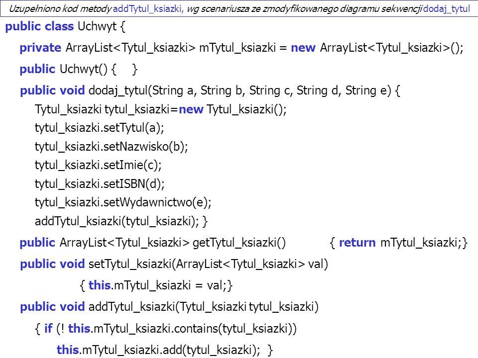 PIO 2_2, Zofia Kruczkiewicz27 public class Uchwyt { private ArrayList mTytul_ksiazki = new ArrayList (); public Uchwyt() { } public void dodaj_tytul(String a, String b, String c, String d, String e) { Tytul_ksiazki tytul_ksiazki=new Tytul_ksiazki(); tytul_ksiazki.setTytul(a); tytul_ksiazki.setNazwisko(b); tytul_ksiazki.setImie(c); tytul_ksiazki.setISBN(d); tytul_ksiazki.setWydawnictwo(e); addTytul_ksiazki(tytul_ksiazki); } public ArrayList getTytul_ksiazki() { return mTytul_ksiazki;} public void setTytul_ksiazki(ArrayList val) { this.mTytul_ksiazki = val;} public void addTytul_ksiazki(Tytul_ksiazki tytul_ksiazki) { if (.